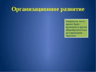 Организационное развитие Ожидается, что в проект будут включены и другие обще