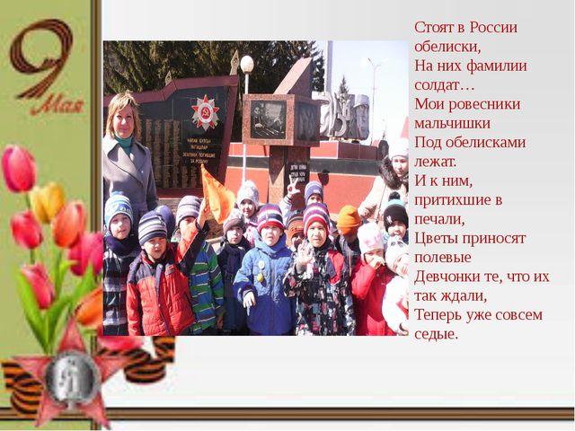 Стоят в России обелиски, На них фамилии солдат… Мои ровесники мальчишки Под о...