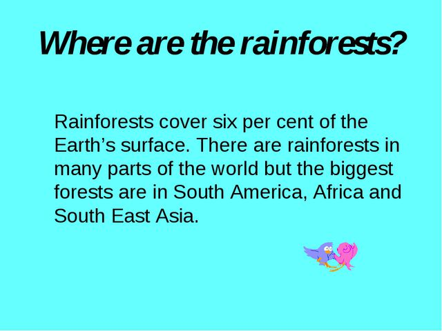 Where are the rainforests? Rainforests cover six per cent of the Earth's surf...