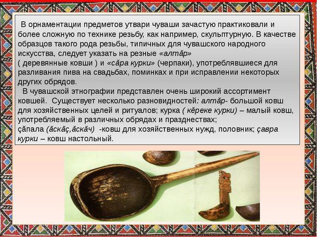 В орнаментации предметов утвари чуваши зачастую практиковали и более сложную...