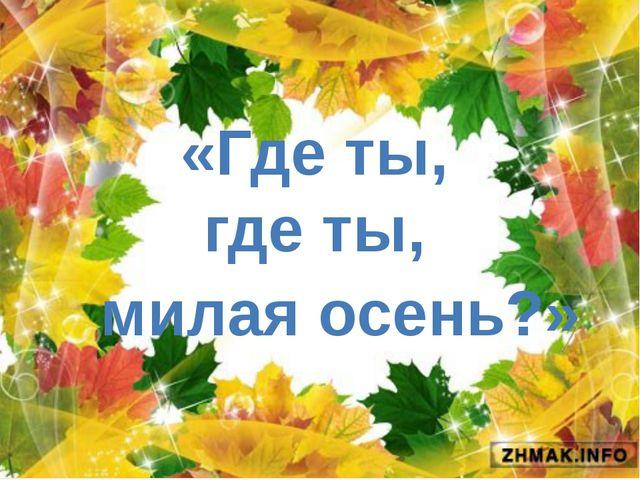 «Где ты, где ты, милая осень?»