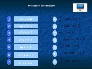 Установите соответствие: sin x = 0 cos x = -1 sin x = 1 cos x = 1 tg x = 1 si