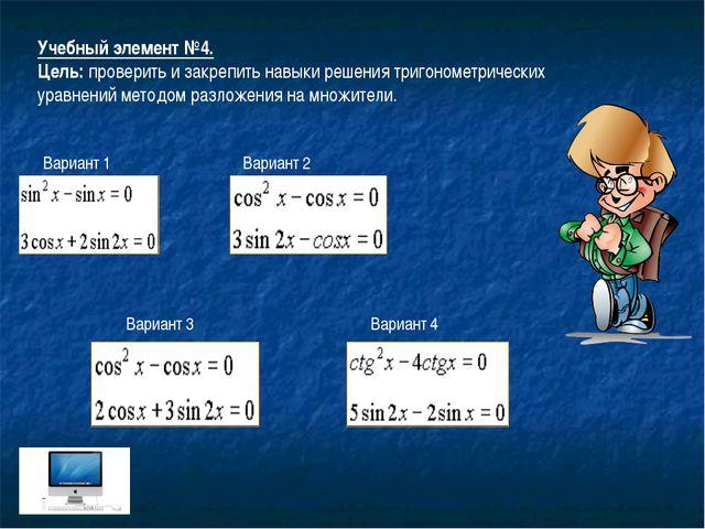 Учебный элемент №4. Цель: проверить и закрепить навыки решения тригонометриче...
