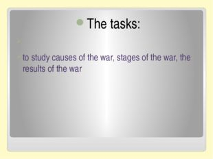 The tasks: to study causes of the war, stages of the war, the results of the