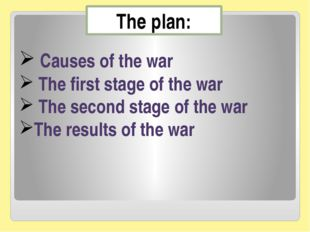 The plan: Сauses of the war The first stage of the war The second stage of th