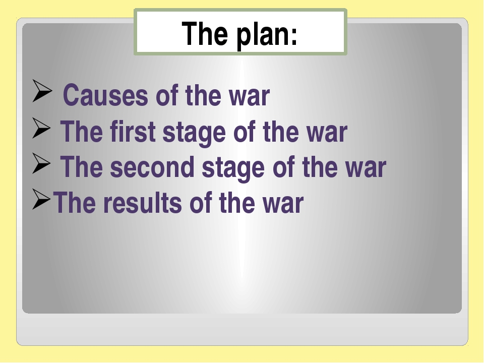 The plan: Сauses of the war The first stage of the war The second stage of th...
