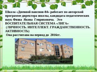 Школа «Дневной пансион-84» работает по авторской программе директора школы, к