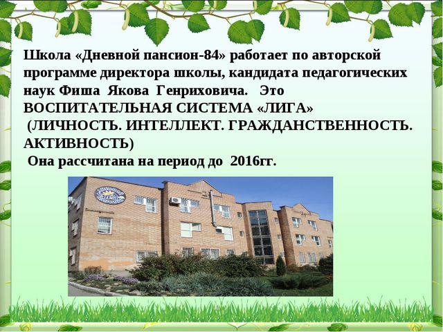 Школа «Дневной пансион-84» работает по авторской программе директора школы, к...