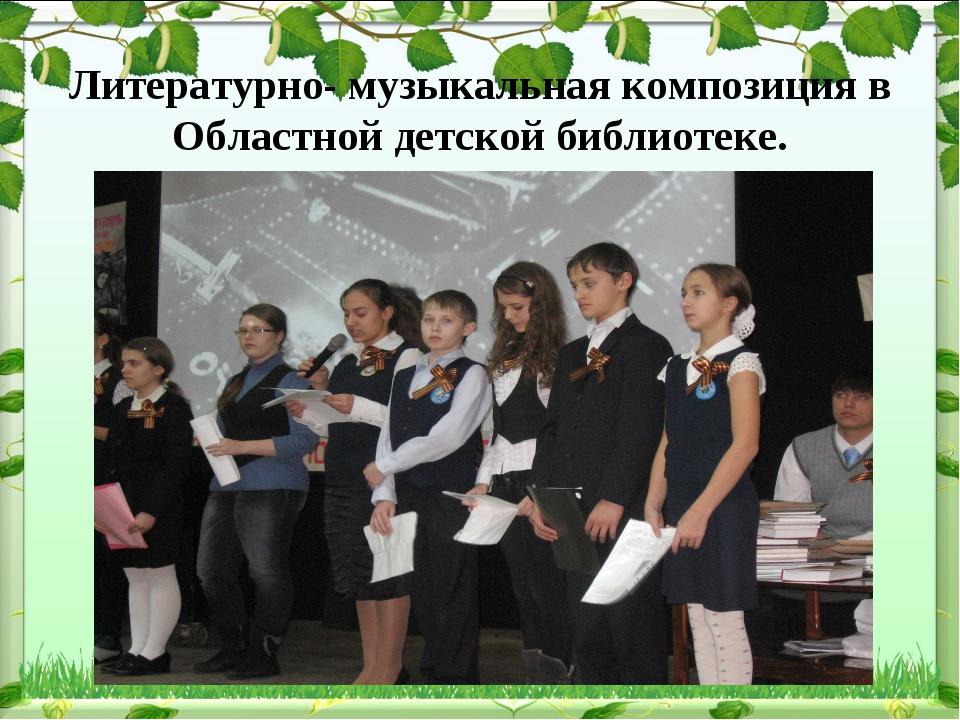 Литературно- музыкальная композиция в Областной детской библиотеке.