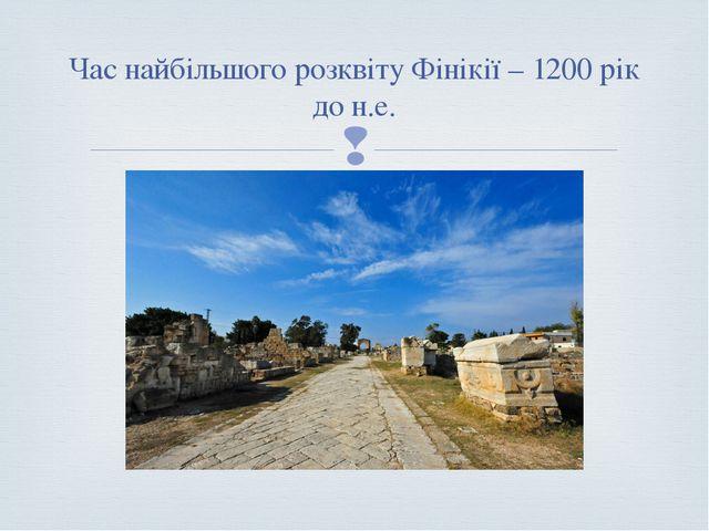 Час найбільшого розквіту Фінікії – 1200 рік до н.е. 