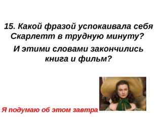 15. Какой фразой успокаивала себя Скарлетт в трудную минуту? И этими словами