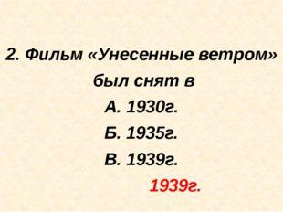 2. Фильм «Унесенные ветром» был снят в А. 1930г. Б. 1935г. В. 1939г. 1939г.
