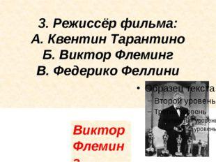 3. Режиссёр фильма: А. Квентин Тарантино Б. Виктор Флеминг В. Федерико Феллин