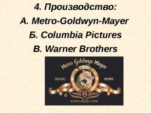 4. Производство: А. Metro-Goldwyn-Mayer Б. Columbia Pictures В. Warner Broth