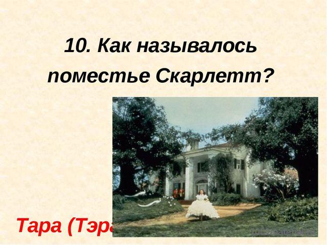 10. Как называлось поместье Скарлетт? Тара (Тэра)