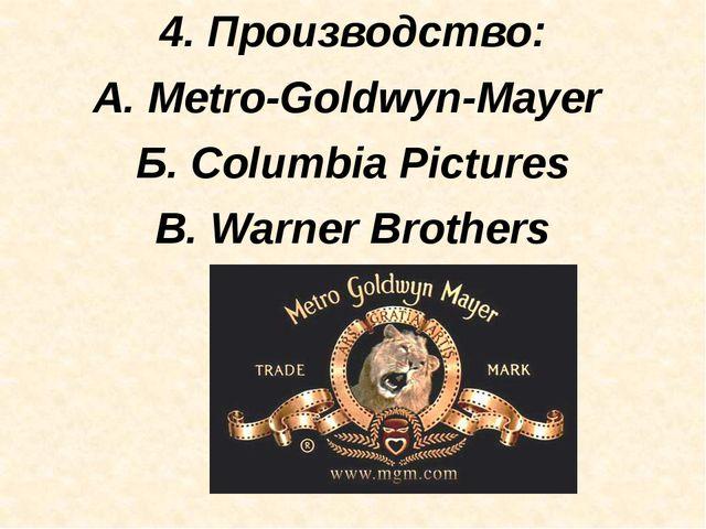 4. Производство: А. Metro-Goldwyn-Mayer Б. Columbia Pictures В. Warner Broth...