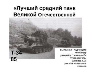 «Лучший средний танк Великой Отечественной войны» Т-34-85 Выполнил: Журбицкий