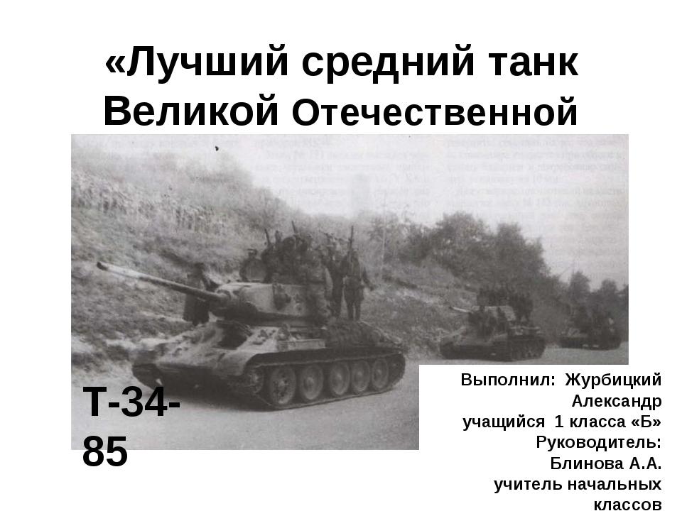 «Лучший средний танк Великой Отечественной войны» Т-34-85 Выполнил: Журбицкий...