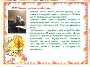 И. И. Левитан –«певец русской осени». Левитан очень любил русскую природу и