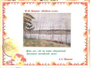 И. И. Левитан «Поздняя осень» Лишь кое – где на ветке обнажённой Трепещет за