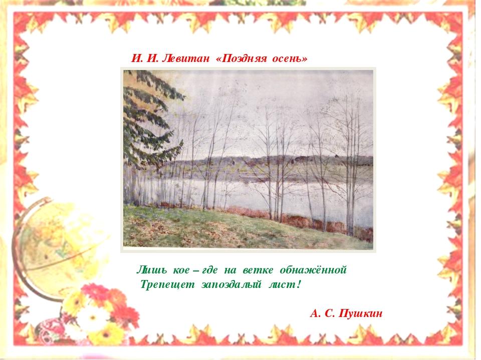И. И. Левитан «Поздняя осень» Лишь кое – где на ветке обнажённой Трепещет за...