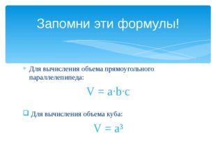 Запомни эти формулы! Для вычисления объема прямоугольного параллелепипеда: V