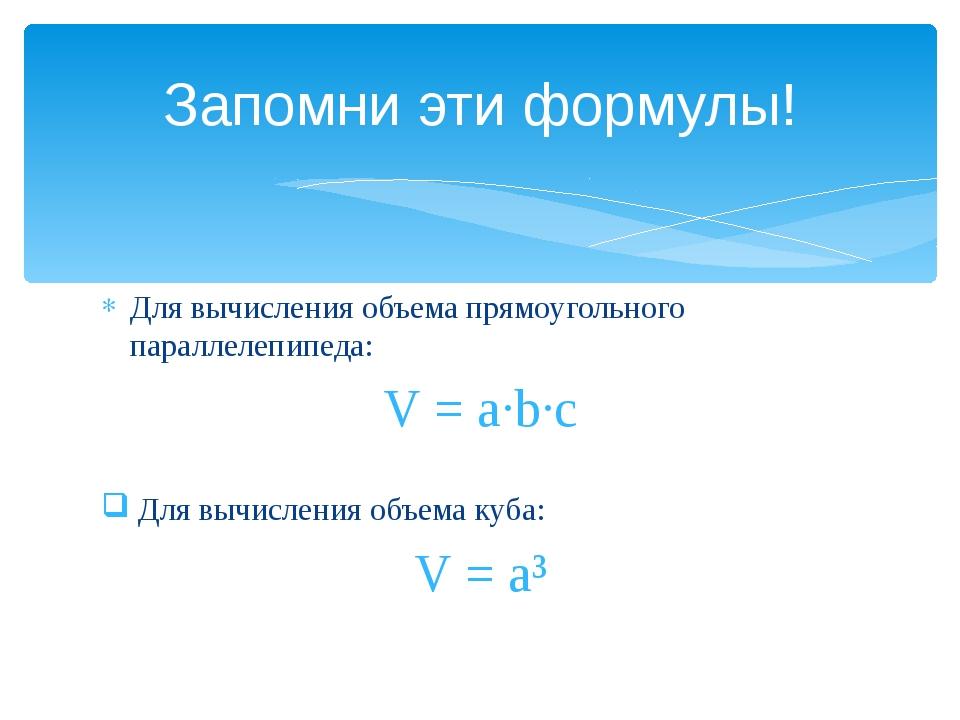 Запомни эти формулы! Для вычисления объема прямоугольного параллелепипеда: V...