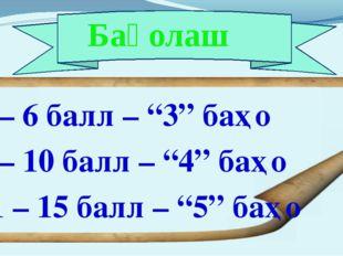 """Баҳолаш 4 – 6 балл – """"3"""" баҳо 7 – 10 балл – """"4"""" баҳо 11 – 15 балл – """"5"""" баҳо"""