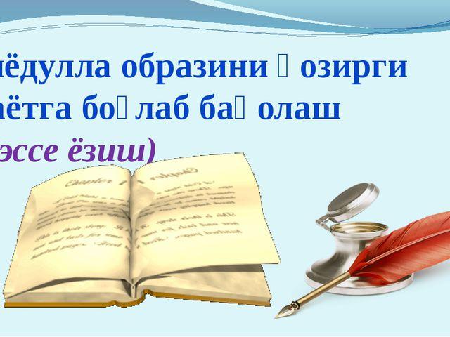 Зиёдулла образини ҳозирги ҳаётга боғлаб баҳолаш (эссе ёзиш)