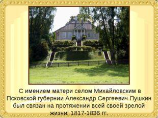 С имением матери селом Михайловским в Псковской губернии Александр Сергеевич