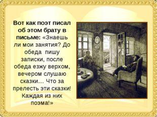 Вот как поэт писал об этом брату в письме: «Знаешь ли мои занятия? До обеда п