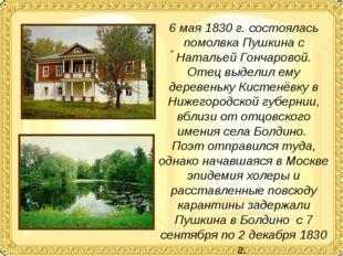 6 мая 1830 г. состоялась помолвка Пушкина с Натальей Гончаровой. Отец выделил