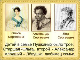 Детей в семье Пушкиных было трое. Старшая -Ольга, второй - Александр, младший