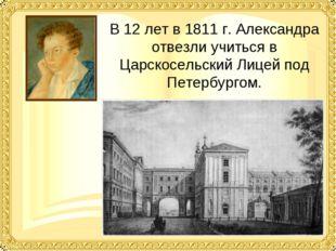 В 12 лет в 1811 г. Александра отвезли учиться в Царскосельский Лицей под Пете