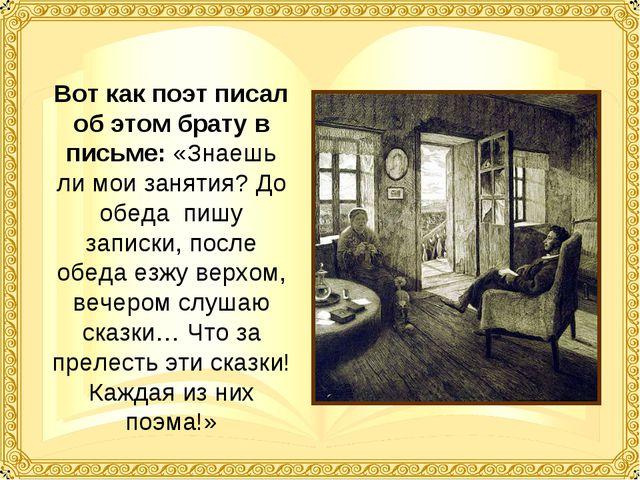 Вот как поэт писал об этом брату в письме: «Знаешь ли мои занятия? До обеда п...
