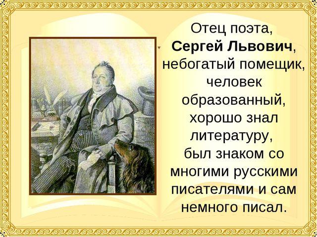 Отец поэта, Сергей Львович, небогатый помещик, человек образованный, хорошо з...