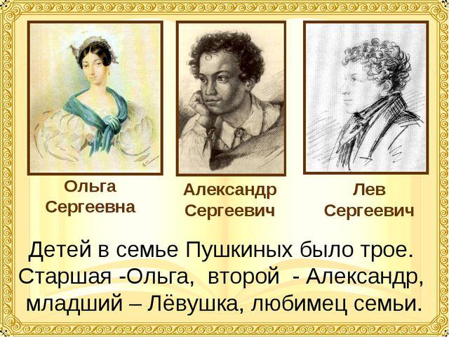 Детей в семье Пушкиных было трое. Старшая -Ольга, второй - Александр, младший...