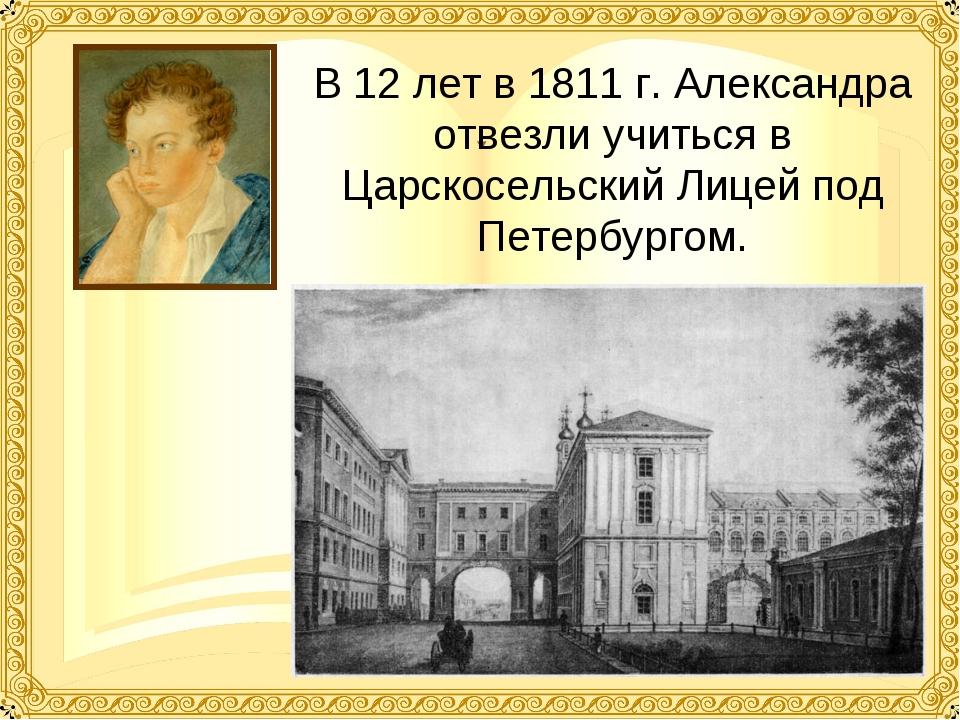 В 12 лет в 1811 г. Александра отвезли учиться в Царскосельский Лицей под Пете...