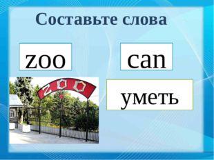 Составьте слова ozo zoo nca can уметь