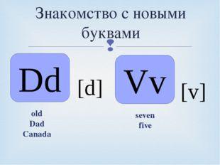 Знакомство с новыми буквами Dd [d] Vv [v] old Dad Canada seven five 