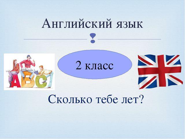 Английский язык 2 класс Сколько тебе лет? 