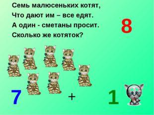 Семь малюсеньких котят, Что дают им – все едят. А один - сметаны просит. Скол