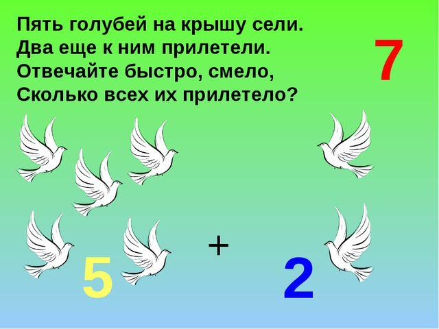 Пять голубей на крышу сели. Два еще к ним прилетели. Отвечайте быстро, смело,...