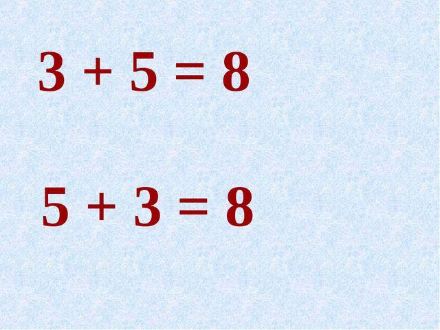 3 + 5 = 8 5 + 3 = 8