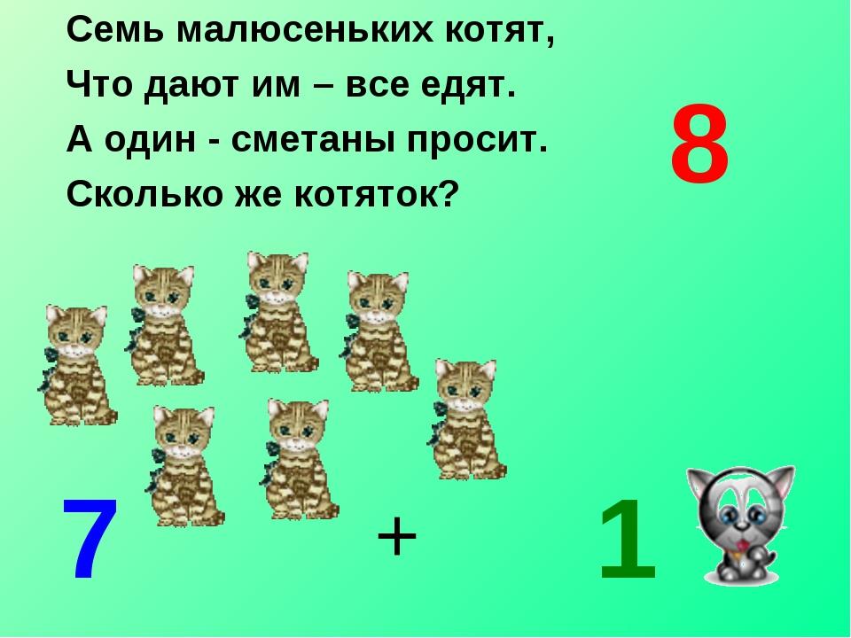 Семь малюсеньких котят, Что дают им – все едят. А один - сметаны просит. Скол...