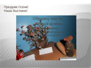 Праздник Осени! Наша Выставка!