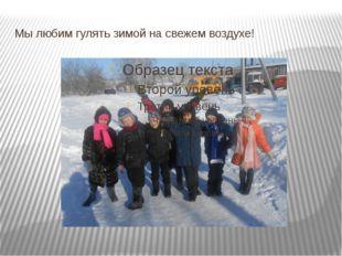 Мы любим гулять зимой на свежем воздухе!
