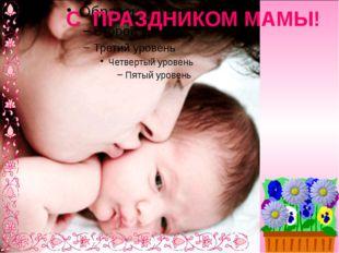 С ПРАЗДНИКОМ МАМЫ!