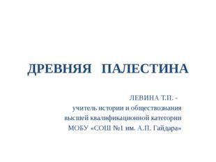 ДРЕВНЯЯ ПАЛЕСТИНА ЛЕВИНА Т.П. - учитель истории и обществознания высшей квали