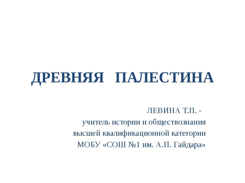 ДРЕВНЯЯ ПАЛЕСТИНА ЛЕВИНА Т.П. - учитель истории и обществознания высшей квали...